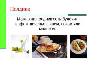 Полдник Можно на полдник есть булочки, вафли, печенье с чаем, соком или молок