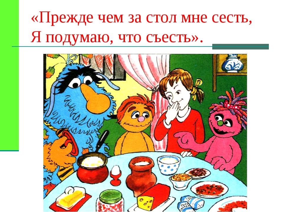 «Прежде чем за стол мне сесть, Я подумаю, что съесть».