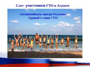 Слет участников ГТО в Алуште «Олимпийское завтра России»- Сдавай с нами ГТО!