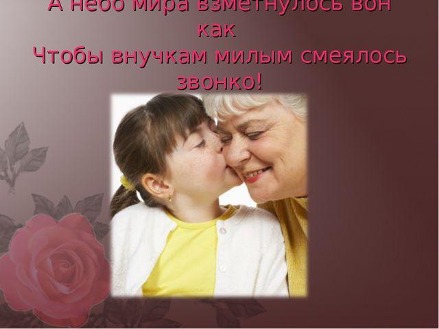 А небо мира взметнулось вон как Чтобы внучкам милым смеялось звонко!