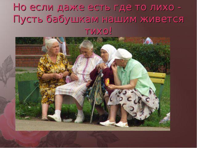 Но если даже есть где то лихо - Пусть бабушкам нашим живется тихо!