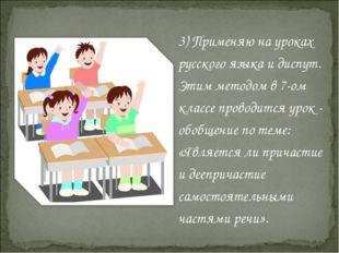 3) Применяю на уроках русского языка и диспут. Этим методом в 7-ом классе про