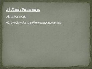 3) Лингвистика: А) лексика; Б) средства изобразительности.
