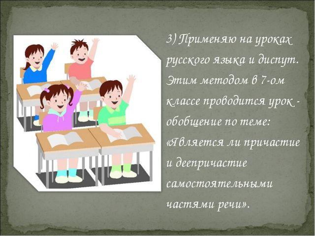3) Применяю на уроках русского языка и диспут. Этим методом в 7-ом классе про...