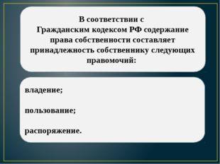 В соответствии с Гражданским кодексом РФ содержание права собственности соста