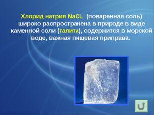 Хлорид натрия NaCL (поваренная соль) широко распространена в природе в виде к