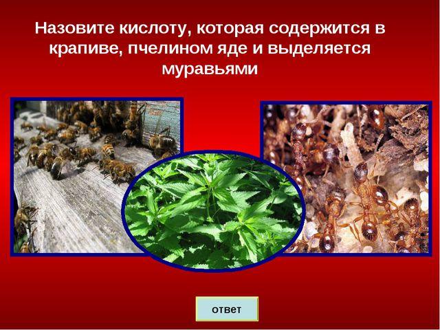 Назовите кислоту, которая содержится в крапиве, пчелином яде и выделяется мур...