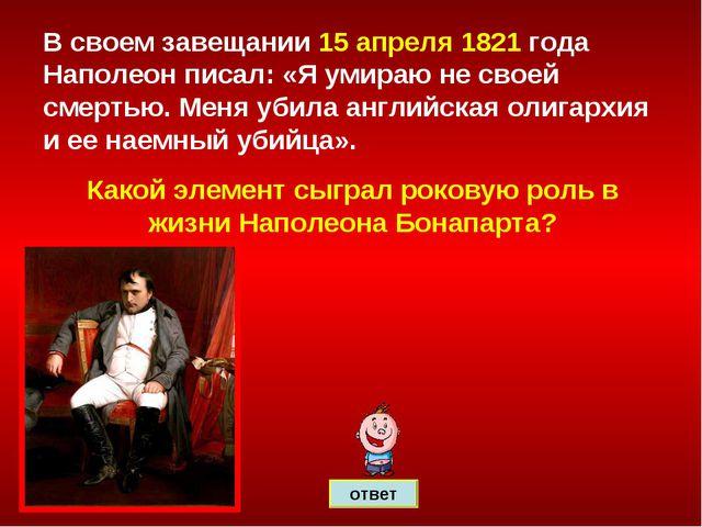 ответ В своем завещании 15 апреля 1821 года Наполеон писал: «Я умираю не свое...