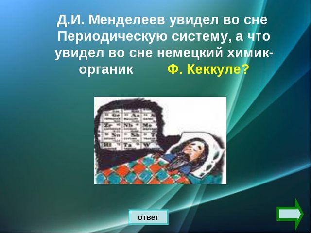 ответ Д.И. Менделеев увидел во сне Периодическую систему, а что увидел во сне...