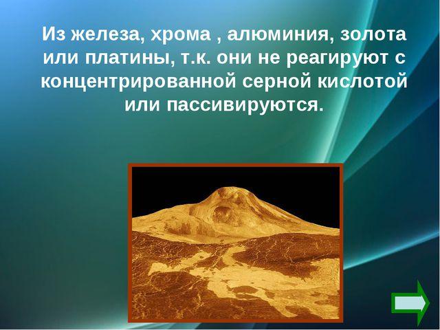Из железа, хрома , алюминия, золота или платины, т.к. они не реагируют с конц...