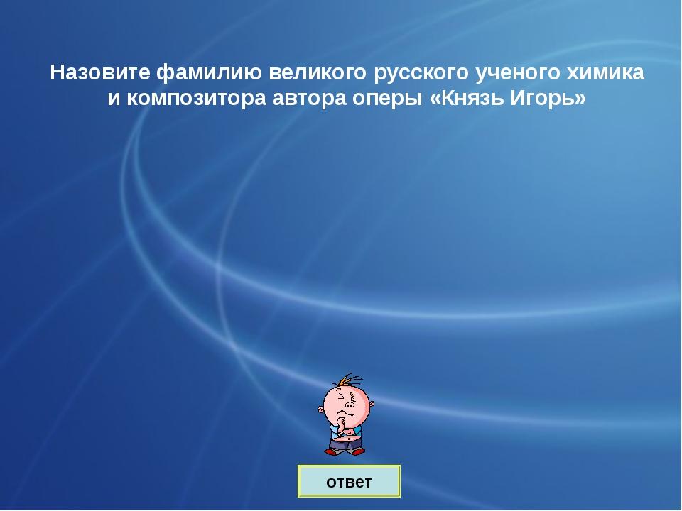 ответ Назовите фамилию великого русского ученого химика и композитора автора...