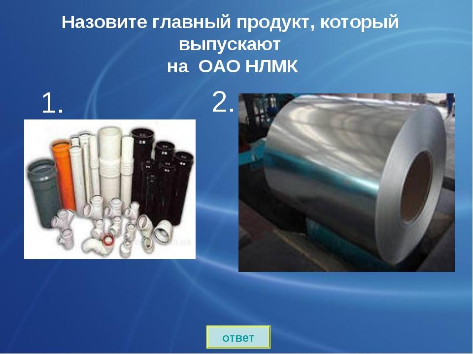 Назовите главный продукт, который выпускают на ОАО НЛМК сталь 1. ответ 2.