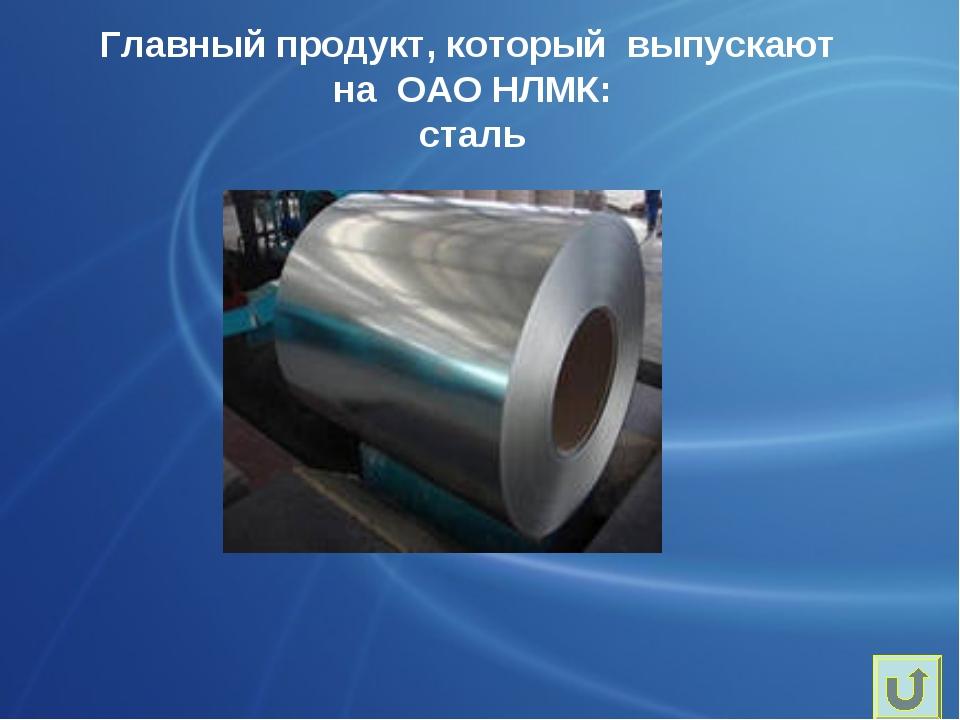 Главный продукт, который выпускают на ОАО НЛМК: сталь