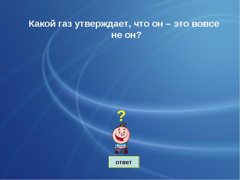 ответ Какой газ утверждает, что он – это вовсе не он? ?