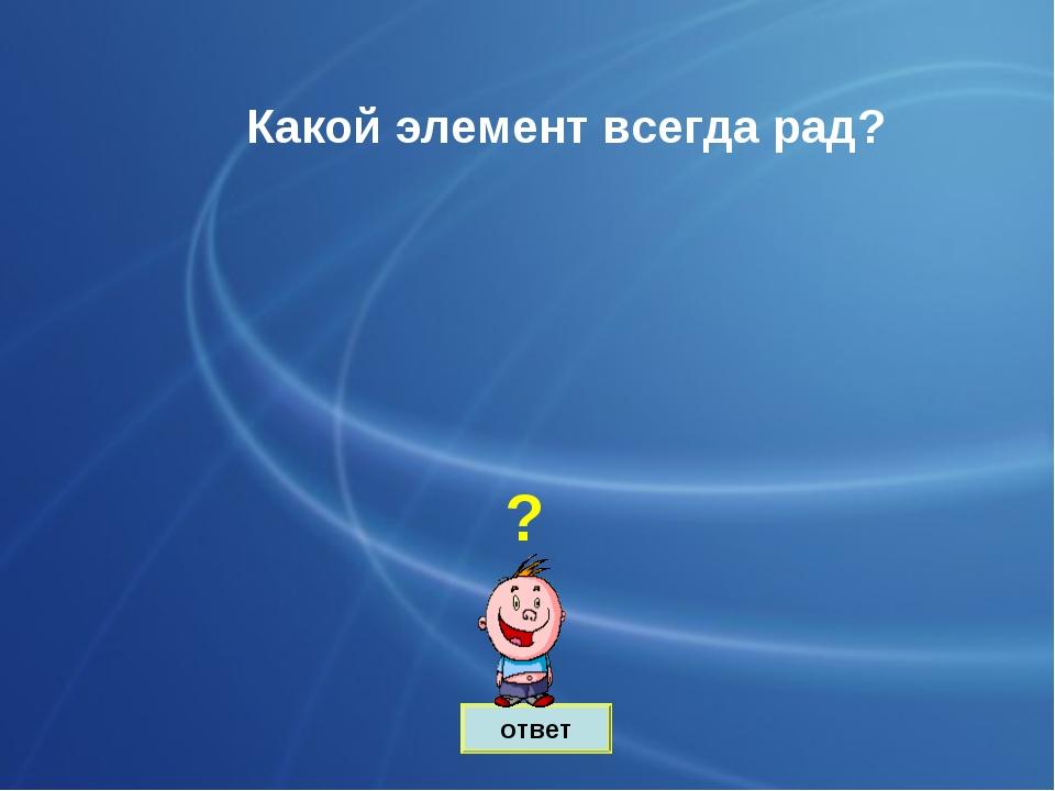ответ Какой элемент всегда рад? ?