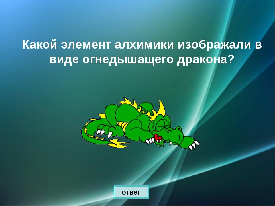 Какой элемент алхимики изображали в виде огнедышащего дракона? ответ