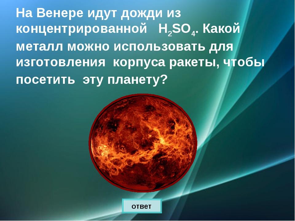 На Венере идут дожди из концентрированной Н2SO4. Какой металл можно использов...