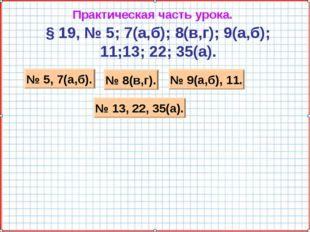 Практическая часть урока. § 19, № 5; 7(а,б); 8(в,г); 9(а,б); 11;13; 22; 35(а)