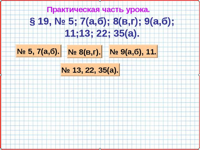 Практическая часть урока. § 19, № 5; 7(а,б); 8(в,г); 9(а,б); 11;13; 22; 35(а)...