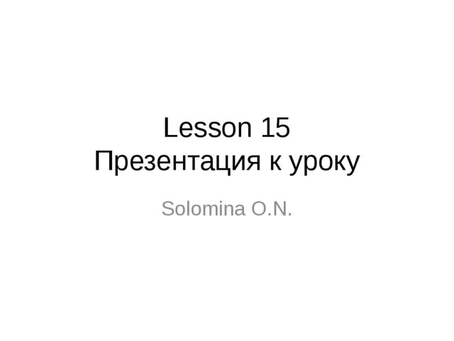 Lesson 15 Презентация к уроку Solomina O.N.