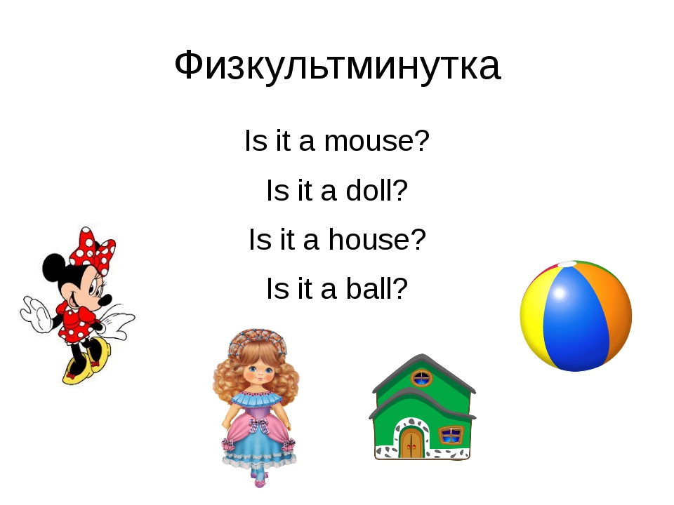 Физкультминутка Is it a mouse? Is it a doll? Is it a house? Is it a ball?