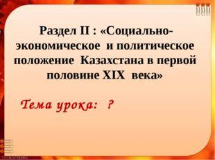 Раздел II : «Социально-экономическое и политическое положение Казахстана в п