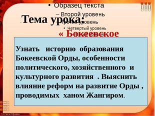 .Тема урока: « Бокеевское ханство». Цели урока: Узнать историю образования Б