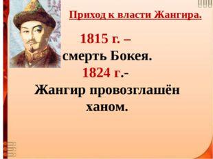 1815 г. – смерть Бокея. 1824 г.- Жангир провозглашён ханом. Приход к власти Ж