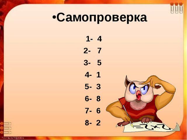 Самопроверка 1- 4 2- 7 3- 5 4- 1 5- 3 6- 8 7- 6 8- 2