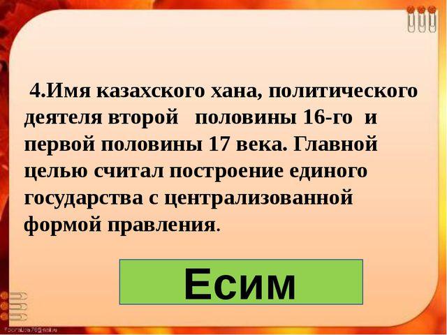 4.Имя казахского хана, политического деятеля второй половины 16-го и первой...