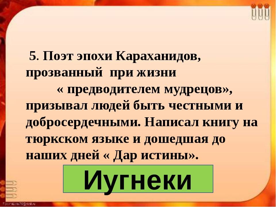 5. Поэт эпохи Караханидов, прозванный при жизни « предводителем мудрецов», п...