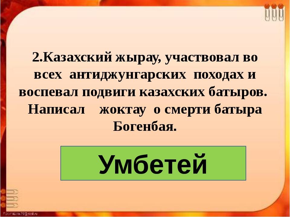 2.Казахский жырау, участвовал во всех антиджунгарских походах и воспевал подв...