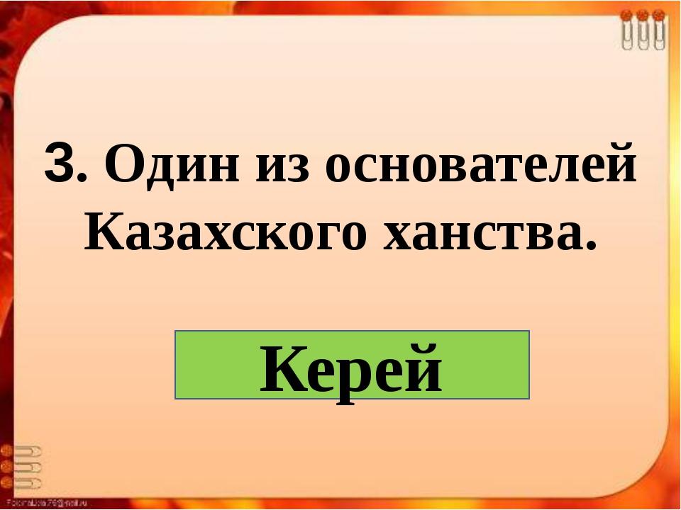 3. Один из основателей Казахского ханства. Керей