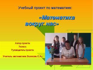 «Математика вокруг нас» Автор проекта: 7класс Руководитель проекта: Учитель