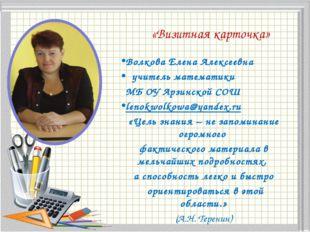 «Визитная карточка» Волкова Елена Алексеевна учитель математики МБ ОУ Арзинс