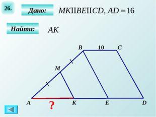 26. B А C D M K E 10 Дано: Найти: ?