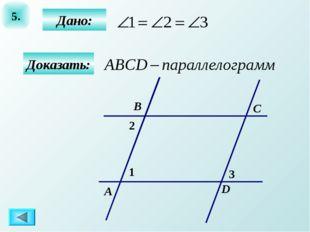 5. Дано: Доказать: А B C D 1 2 3