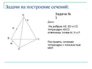 Задачи на построение сечений: Задача № 1 Дано: На ребрах AB, BD и CD тетраэдр