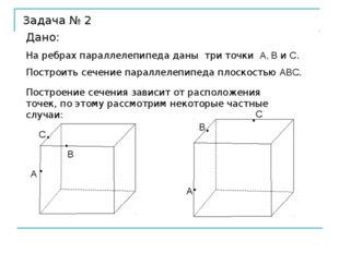 Задача № 2 Дано: На ребрах параллелепипеда даны три точки А, В и С. Построить