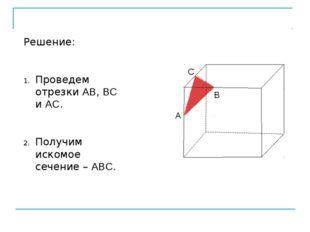 Решение: Проведем отрезки АВ, ВС и АС. Получим искомое сечение – АВС.