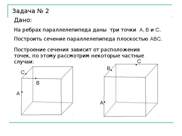 Задача № 2 Дано: На ребрах параллелепипеда даны три точки А, В и С. Построить...
