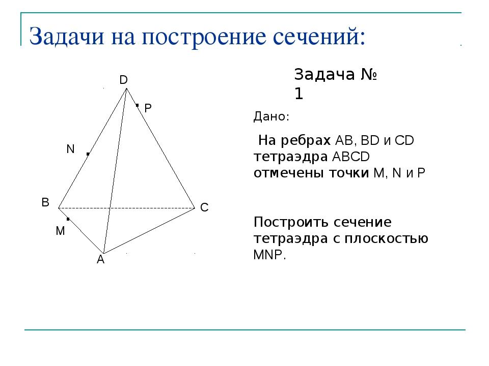 Задачи на построение сечений: Задача № 1 Дано: На ребрах AB, BD и CD тетраэдр...