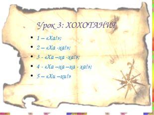 Урок 3: ХОХОТАНИЯ 1 – «Ха!»; 2 – «Ха -ха!»; 3 - «Ха –ха -ха!»; 4 - «Ха –ха –х