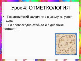 Урок 4: ОТМЕТКОЛОГИЯ Так английский заучил, что в школу ты успел едва, Но пре