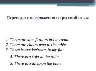 Переведите предложения на русский язык: 1. There are nice flowers in the room