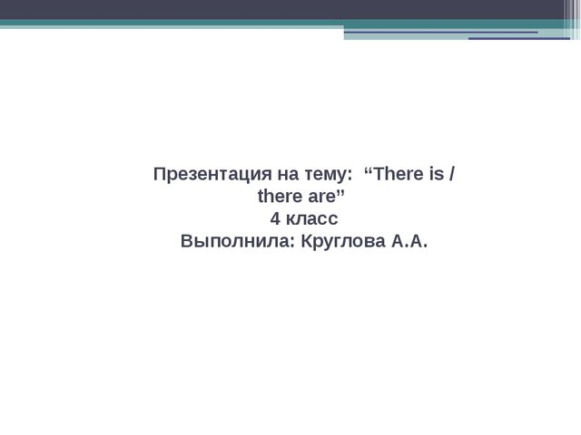 "Презентация на тему: ""There is / there are"" 4 класс Выполнила: Круглова А.А."