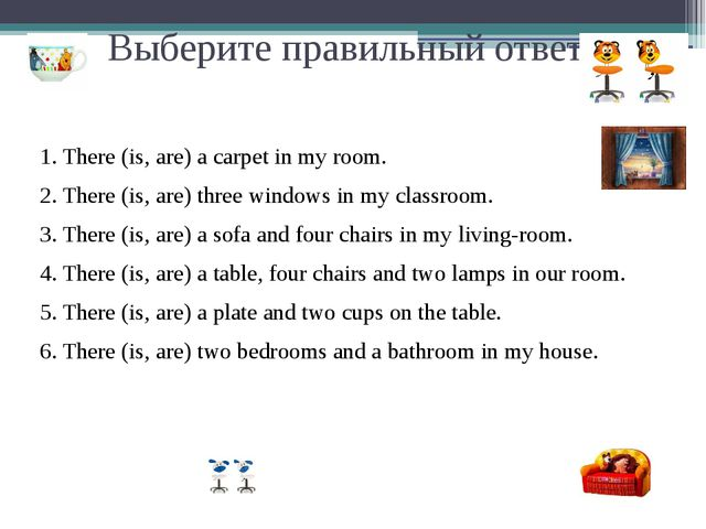 Выберите правильный ответ: 1. There (is, are) a carpet in my room. 2. There (...