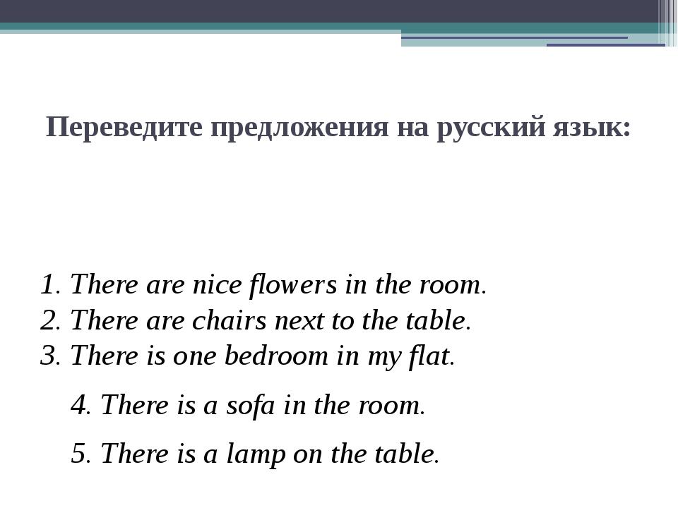 Переведите предложения на русский язык: 1. There are nice flowers in the room...