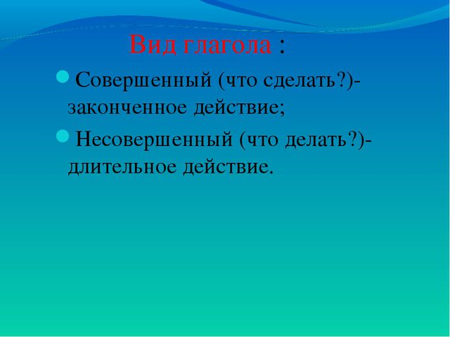 Вид глагола : Совершенный (что сделать?)-законченное действие; Несовершенный...