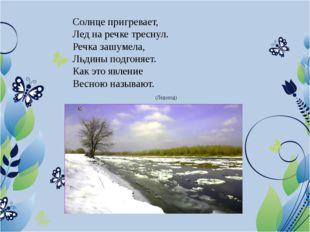 Солнце пригревает, Лед на речке треснул. Речка зашумела, Льдины подгоняет. Ка